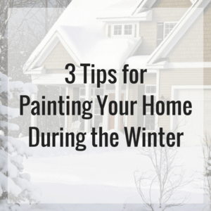 3 Tips for Painting Your Home During the Winter